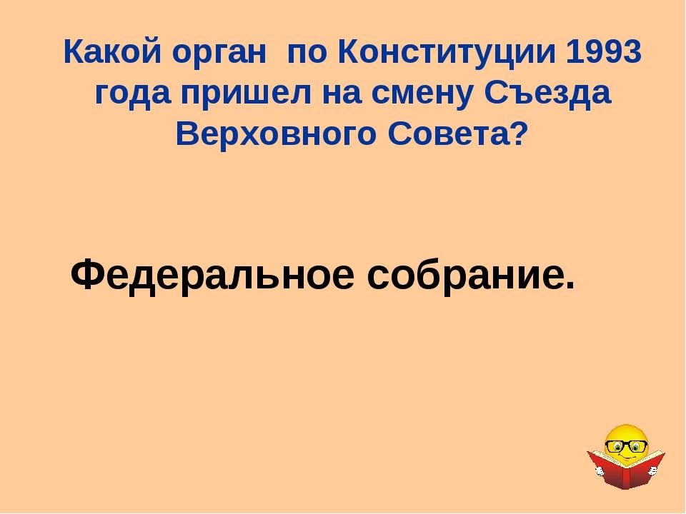 Федеральное собрание. Какой орган по Конституции 1993 года пришел на смену Съ...