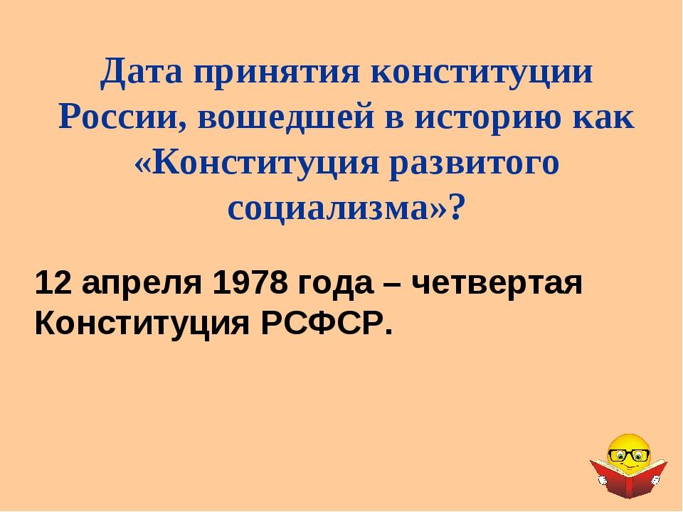 12 апреля 1978 года – четвертая Конституция РСФСР. Дата принятия конституции...