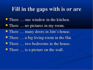 Fill in the gaps with is or are There … one window in the kitchen. There … no