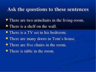 Ask the questions to these sentences There are two armchairs in the living-ro