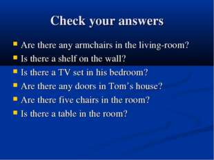 Check your answers Are there any armchairs in the living-room? Is there a she