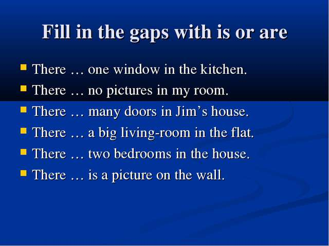 Fill in the gaps with is or are There … one window in the kitchen. There … no...