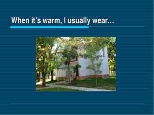 When it's warm, I usually wear…