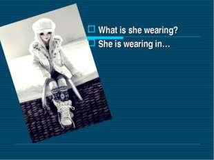 What is she wearing? She is wearing in…