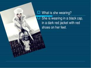 What is she wearing? She is wearing in a black cap, in a dark red jacket with