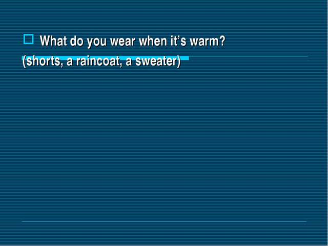What do you wear when it's warm? (shorts, a raincoat, a sweater)