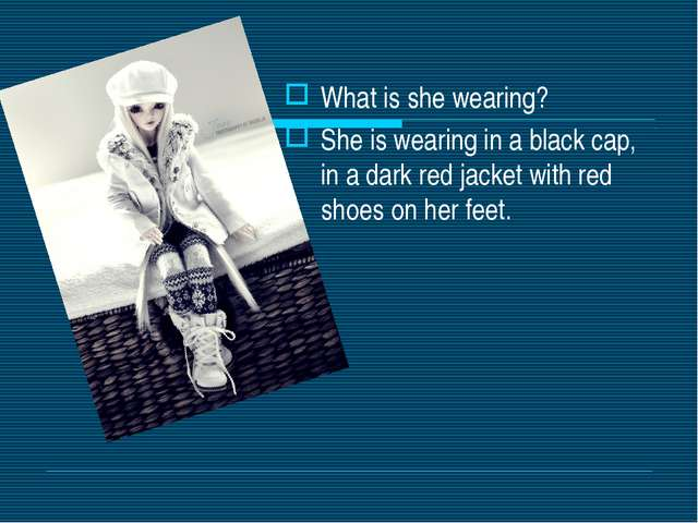 What is she wearing? She is wearing in a black cap, in a dark red jacket with...