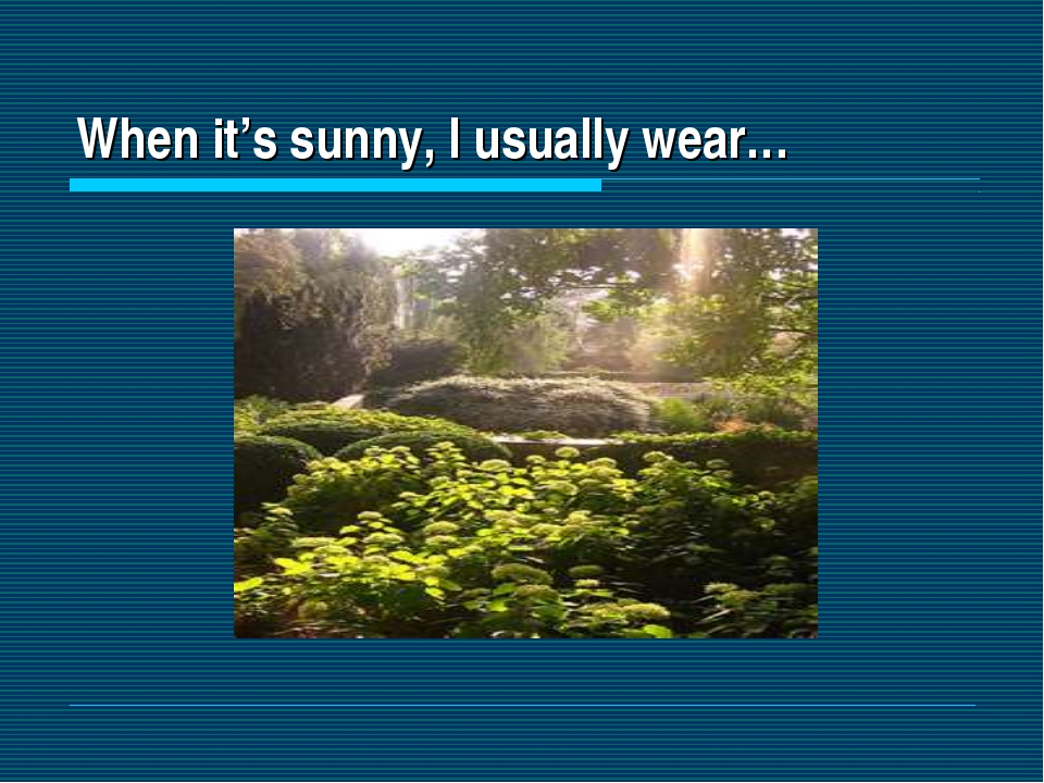 When it's sunny, I usually wear…