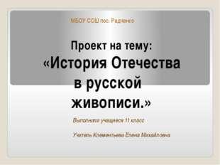 Проект на тему: «История Отечества в русской живописи.» МБОУ СОШ пос. Радченк