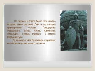 От Рюрика и Олега берет свое начало история земли русской. Они и их потомки