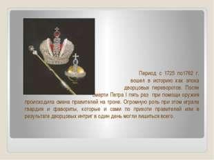 Период с 1725 по1762 г. вошел в историю как эпоха дворцовых переворотов. Пос