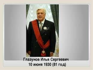 Глазунов Илья Сергеевич 10 июня 1930 (81 год)