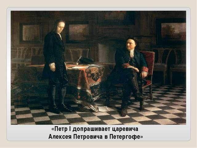 «Петр I допрашивает царевича Алексея Петровича в Петергофе»