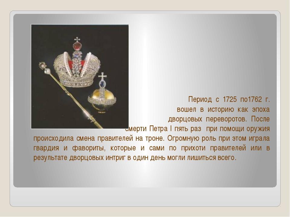 Период с 1725 по1762 г. вошел в историю как эпоха дворцовых переворотов. Пос...