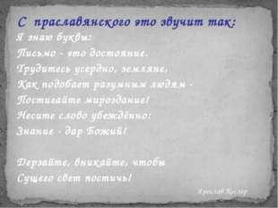 С праславянского это звучит так: Я знаю буквы: Письмо - это достояние. Трудит