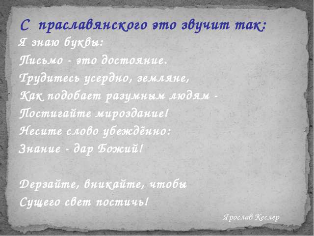 С праславянского это звучит так: Я знаю буквы: Письмо - это достояние. Трудит...