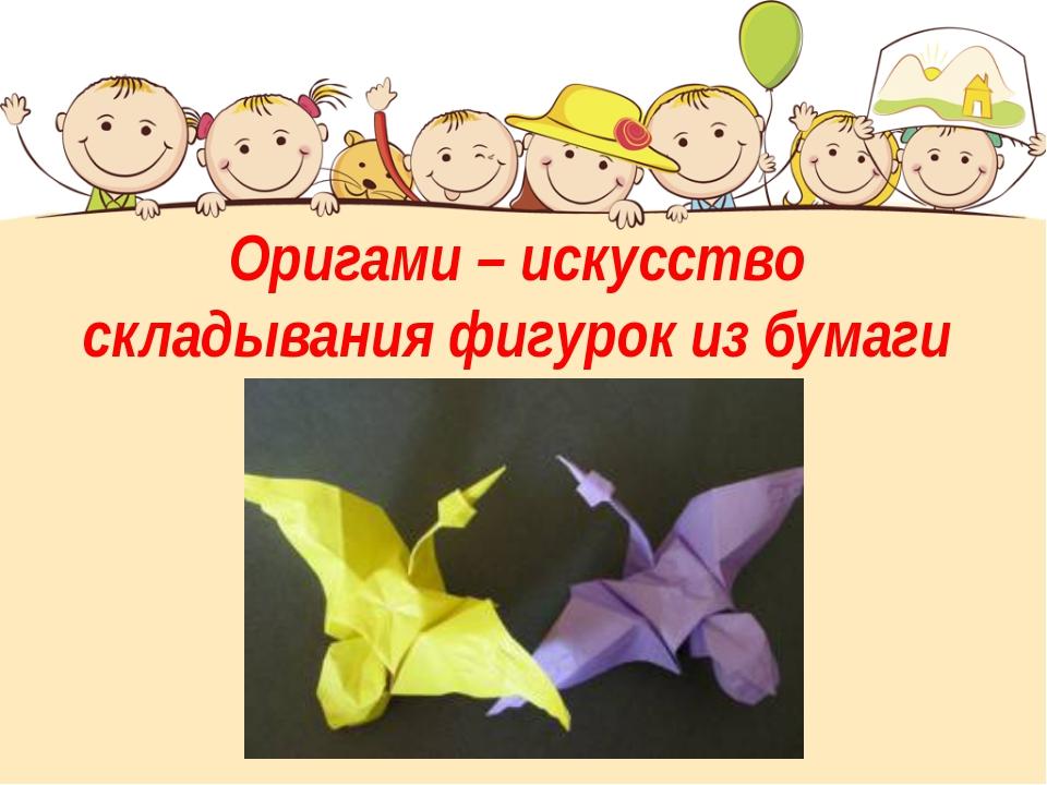 Оригами– искусство складывания фигурок из бумаги