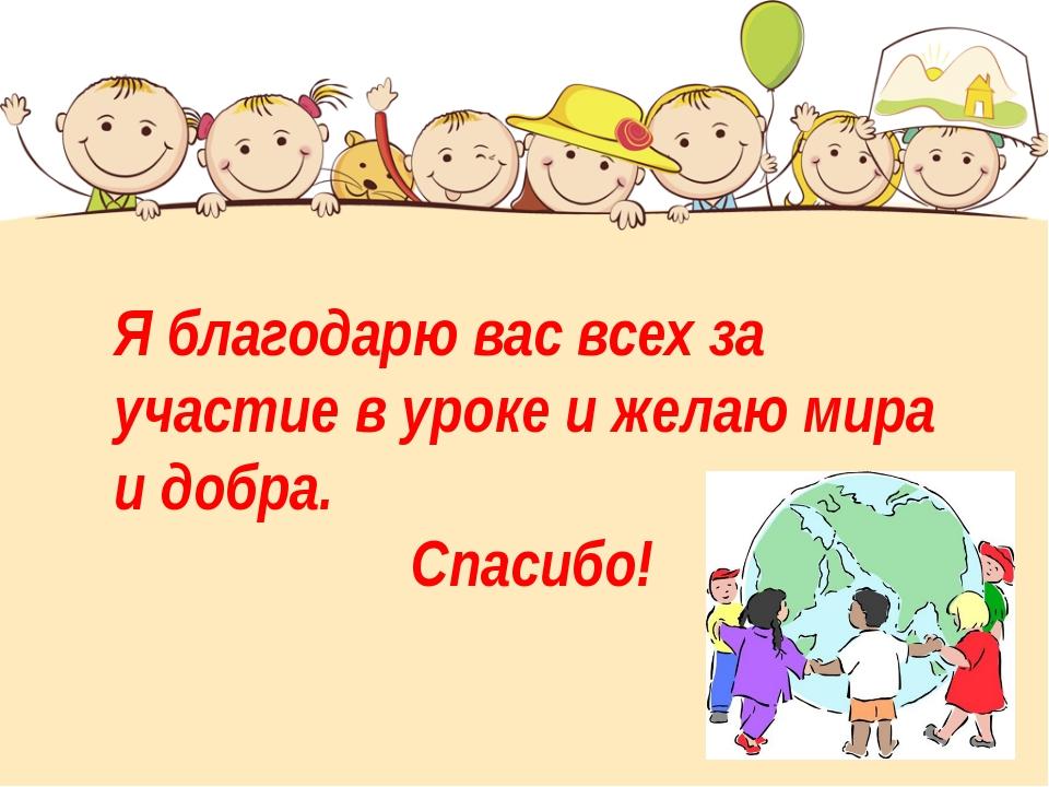 Я благодарю вас всех за участие в уроке и желаю мира и добра. Спасибо!