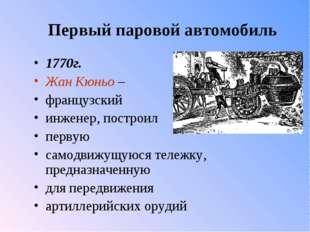 Первый паровой автомобиль 1770г. Жан Кюньо – французский инженер, построил пе