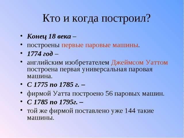 Кто и когда построил? Конец 18 века – построены первые паровые машины. 1774 г...