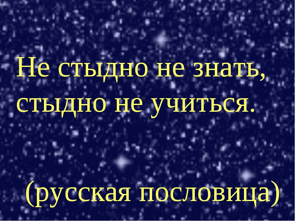 Не стыдно не знать, стыдно не учиться. (русская пословица)