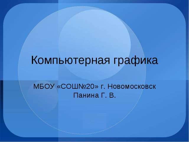 Компьютерная графика МБОУ «СОШ№20» г. Новомосковск Панина Г. В.