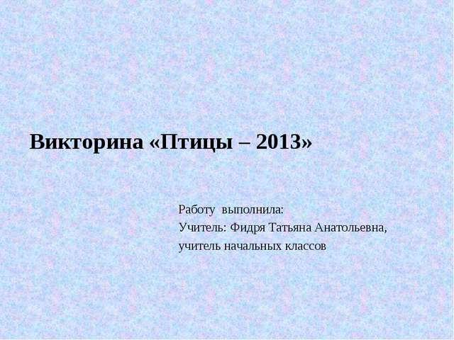 Работу выполнила: Учитель: Фидря Татьяна Анатольевна, учитель начальных клас...