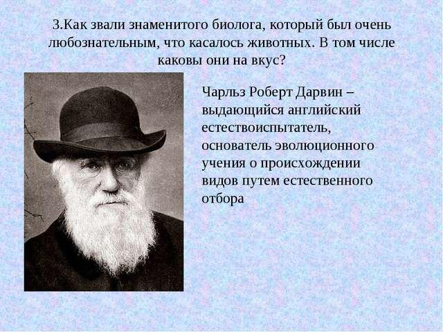 3.Как звали знаменитого биолога, который был очень любознательным, что касало...