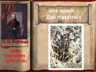 «Не замай! - Дай подойти!» ЦИКЛ ПОЛОТЕН «1812 ГОД» В.В.Верещагин