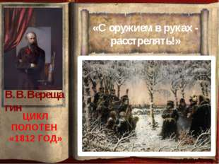 «С оружием в руках - расстрелять!» ЦИКЛ ПОЛОТЕН «1812 ГОД» В.В.Верещагин
