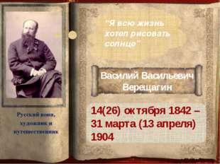 Василий Васильевич Верещагин 14(26) октября 1842 – 31 марта (13 апреля) 1904