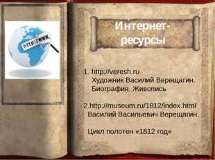 Интернет-ресурсы http://veresh.ru Художник Василий Верещагин. Биография. Живо