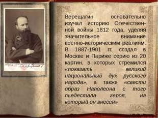 Верещагин основательно изучал историю Отечествен-ной войны 1812 года, уделяя