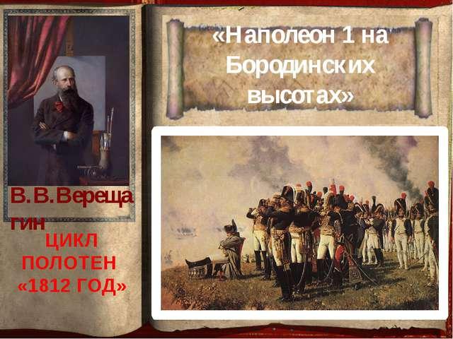 «Наполеон 1 на Бородинских высотах» ЦИКЛ ПОЛОТЕН «1812 ГОД» В.В.Верещагин