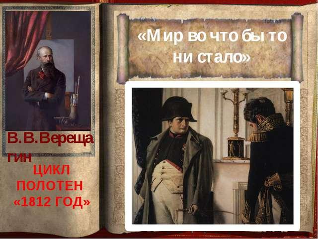 «Мир во что бы то ни стало» ЦИКЛ ПОЛОТЕН «1812 ГОД» В.В.Верещагин