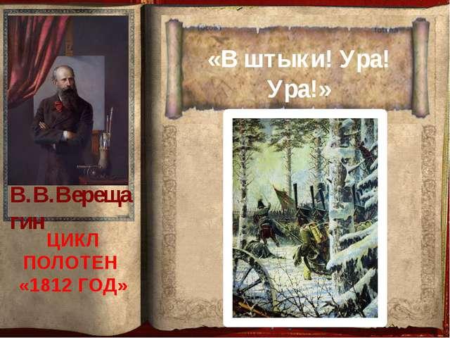 «В штыки! Ура! Ура!» ЦИКЛ ПОЛОТЕН «1812 ГОД» В.В.Верещагин