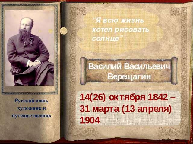 Василий Васильевич Верещагин 14(26) октября 1842 – 31 марта (13 апреля) 1904...