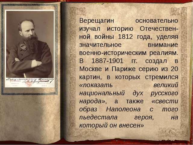 Верещагин основательно изучал историю Отечествен-ной войны 1812 года, уделяя...