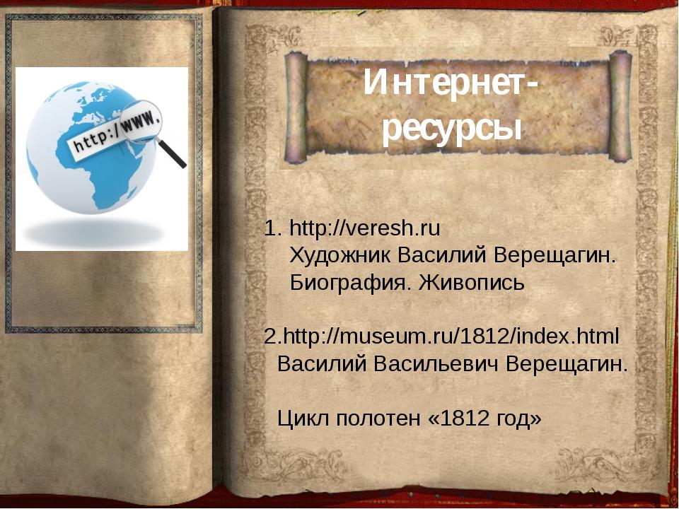 Интернет-ресурсы http://veresh.ru Художник Василий Верещагин. Биография. Живо...