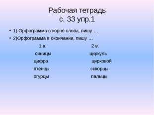 Рабочая тетрадь с. 33 упр.1 1) Орфограмма в корне слова, пишу … 2)Орфограмма