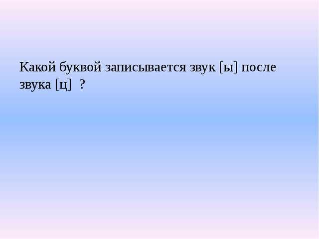 Какой буквой записывается звук [ы] после звука [ц] ?