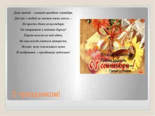 С праздником! День знаний – главный праздник сентября, Для нас с тобой он зна