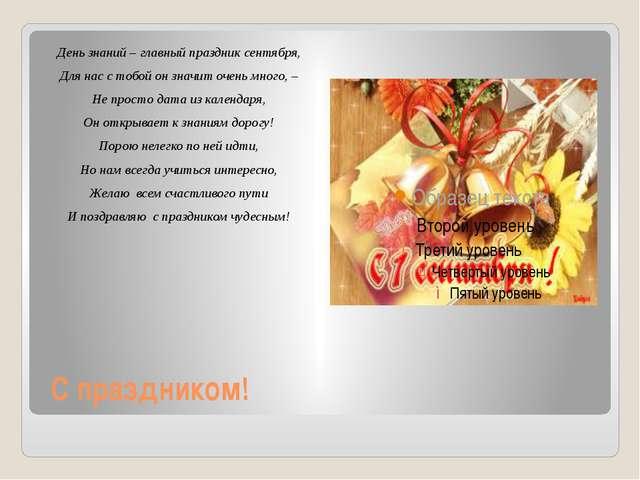 С праздником! День знаний – главный праздник сентября, Для нас с тобой он зна...
