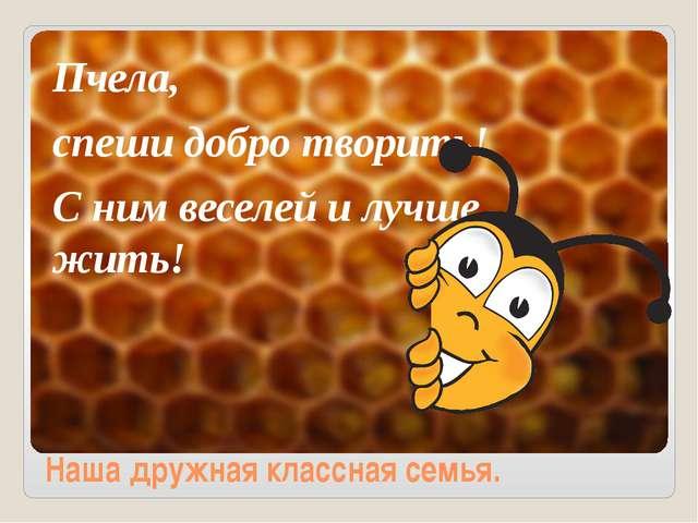Пчела, спеши добро творить! С ним веселей и лучше жить! Наша дружная классна...