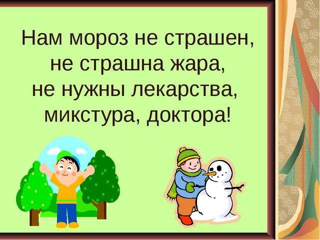 Нам мороз не страшен, не страшна жара, не нужны лекарства, микстура, доктора!