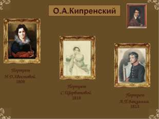 Портрет Н.Д.Хвостовой. 1809 Портрет А.П.Бакунина. 1813 Портрет С.Щербатовой.