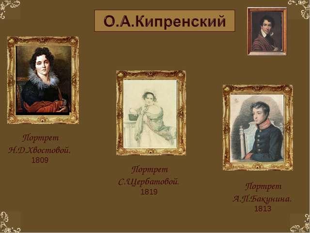 Портрет Н.Д.Хвостовой. 1809 Портрет А.П.Бакунина. 1813 Портрет С.Щербатовой....