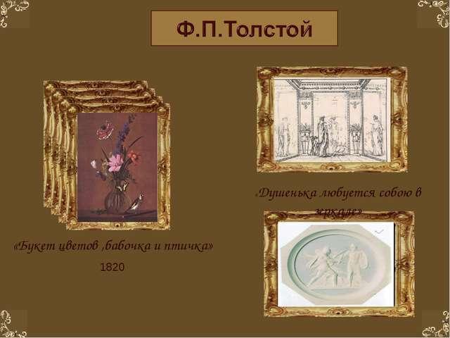 «Букет цветов ,бабочка и птичка» 1820 «Душенька любуется собою в зеркале»