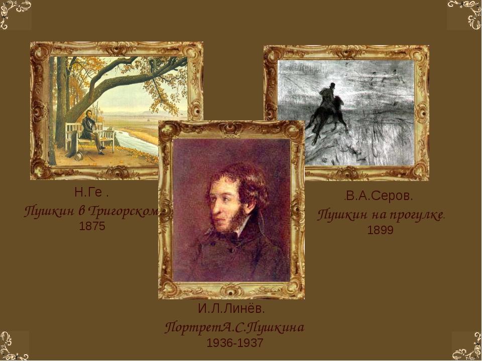 .В.А.Серов. Пушкин на прогулке. 1899 Н.Ге . Пушкин в Тригорском. 1875 И.Л.Лин...