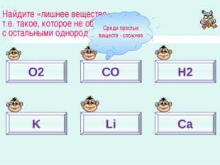 O2 СО Н2 K Li Ca Найдите «лишнее вещество», т.е. такое, которое не образует с